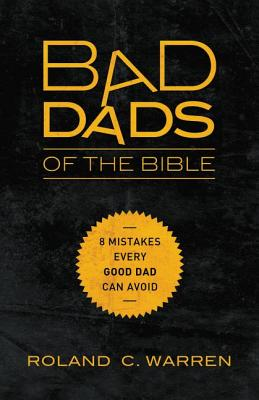 Image for Bad Dads of the Bible: 8 Mistakes  Every Good Dad  Can Avoid