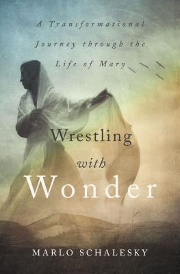Wrestling With Wonder: A Transformational Journey through the Life of Mary, Marlo Schalesky