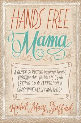 Image for Hands Free Mama: A Guide to Putting Down the Phone, Burning the To-Do List, and Letting Go of Perfection to Grasp What Really Matters!