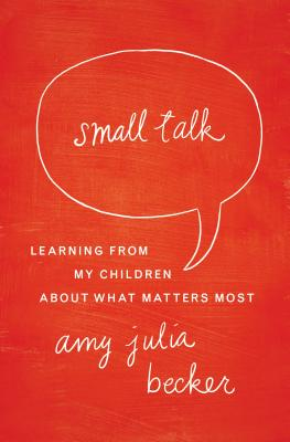 Small Talk: Learning From My Children About What Matters Most, Becker, Amy Julia