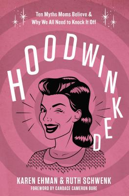 Image for Hoodwinked: Six Myths Moms Believe and   Why We All Need to Knock It Off