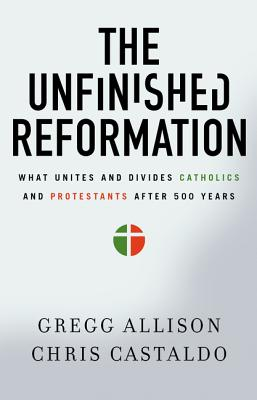 The Unfinished Reformation: What Unites and Divides Catholics and Protestants After 500 Years, Gregg Allison, Christopher A. Castaldo