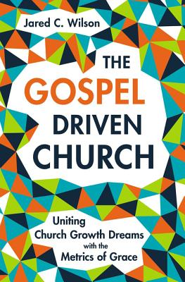 Image for The Gospel-Driven Church: Uniting Church Growth Dreams with the Metrics of Grace