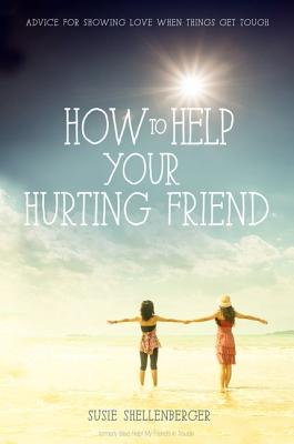 How to Help Your Hurting Friend: Advice For Showing Love When Things Get Tough, Shellenberger, Susie