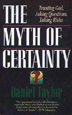 The Myth of Certainty: Trusting God, Asking Questions, Taking Risks, Daniel Taylor