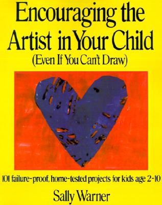 Encouraging the Artist in Your Child (Even If You Can't Draw: 101 Failure-Proof, Home-Tested Projects for Kids Age 2-10), Warner, Sally