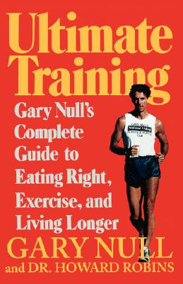 Ultimate Training: Gary's Null's Complete Guide to Eating Right, Exercise, and Living Longer, Null Ph.D., Dr. Gary; Robins M.D., Howard