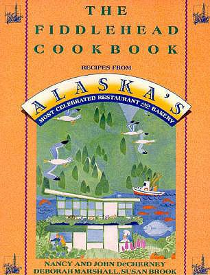 Image for The Fiddlehead Cookbook: Recipes from Alaska's Most Celebrated Restaurant and Bakery