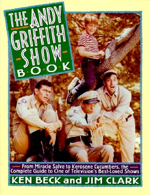 Image for The Andy Griffith Show Book: From Miracle Salve to Kerosene Cucumbers : The Complete Guide to One of Television's Best-Loved Shows