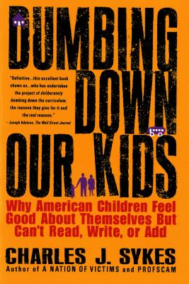 Image for Dumbing Down Our Kids: Why American Children Feel Good About Themselves But Can't Read, Write, or Add