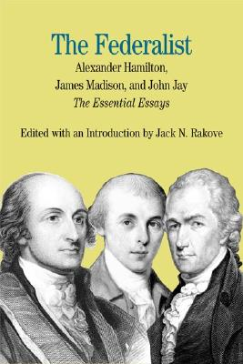 The Federalist: The Essential Essays, by Alexander Hamilton, James Madison, and John Jay (Bedford Series in History & Culture), Alexander Hamilton, James Madison, John Jay