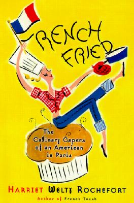 French Fried: The Culinary Capers Of An American In Paris, Harriet Welty Rochefort
