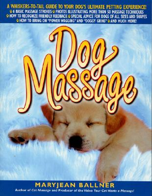 Dog Massage: A Whiskers-To-Tail Guide to Your Dog's Ultimate Petting Experience, Ballner, Maryjean