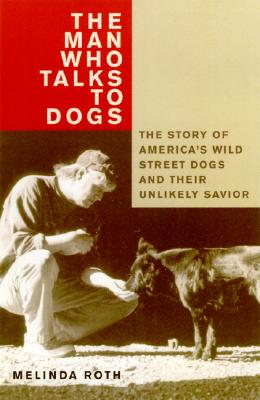 Image for The Man Who Talks to Dogs: The Story of America's Wild Street Dogs and Their Unlikely Savior