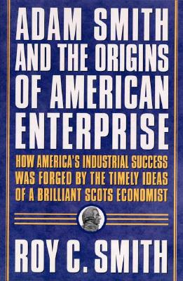 Image for Adam Smith and the Origins of American Enterprise: How America's Industrial Success Was Forged by the Timely Ideas of a Brilliant Scots Economist