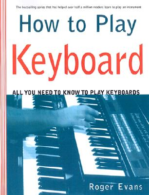 How to Play Keyboards: Everything You Need to Know to Play Keyboards, Evans, Roger