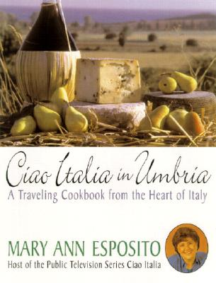 Ciao Italia in Umbria: Recipes and Reflections from the Heart of Italy, Esposito, Mary Ann