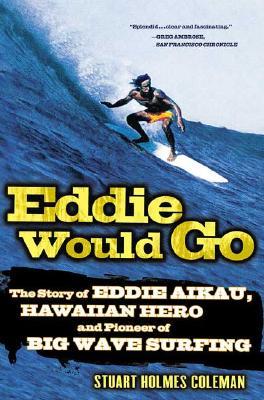 Eddie Would Go: The Story of Eddie Aikau, Hawaiian Hero and Pioneer of Big Wave Surfing, Coleman, Stuart Holmes