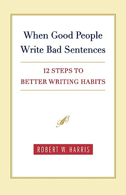 When Good People Write Bad Sentences: 12 Steps to Better Writing Habits, Robert W. Harris