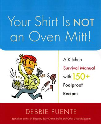 Image for Your Shirt Is Not an Oven Mitt!: A Kitchen Survival Manual with 150+ Foolproof Recipes