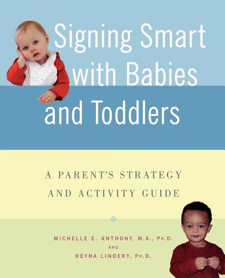 Signing Smart with Babies and Toddlers: A Parent's Strategy and Activity Guide, Anthony M.A.  Ph.D., Michelle; Lindert Ph.D., Reyna