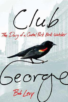 Club George: The Diary of a Central Park Bird-Watcher, Levy, Bob