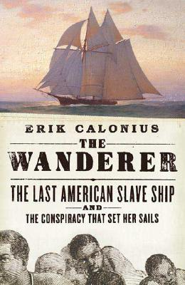 Image for The Wanderer : The Last American Slave Ship and the Conspiracy That Set Its Sails