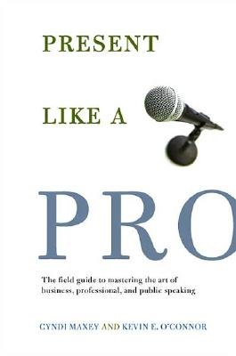 Present Like a Pro: The Field Guide to Mastering the Art of Business, Professional, and  Public Speaking, Maxey, Cyndi; O'Connor, Kevin E.