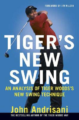 Tiger's New Swing: An Analysis of Tiger Woods' New Swing Technique, John Andrisani