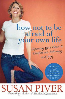 Image for How Not to Be Afraid of Your Own Life: Opening Your Heart to Confidence, Intimacy, and Joy