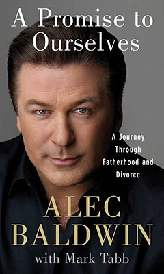 A Promise to Ourselves: A Journey Through Fatherhood and Divorce, Alec Baldwin
