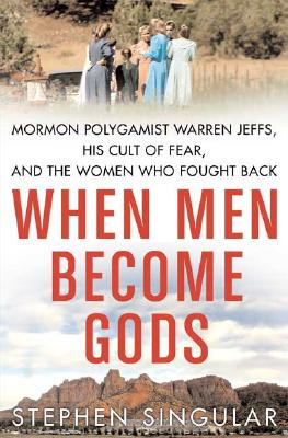 Image for When Men Become Gods: Mormon Polygamist Warren Jeffs, His Cult of Fear, and the Women Who Fought Back