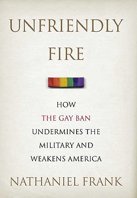 Image for UNFRIENDLY FIRE HOW THE GAY BAN UNDERMINES THE MILITARY AND WEAKENS AMERICA