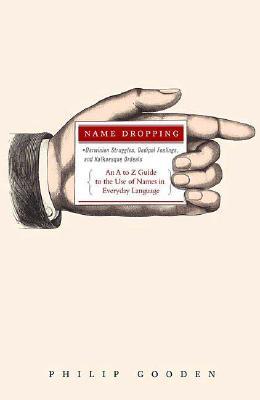 Image for Name Dropping: Darwinian Struggles, Oedipal Feelings, and Kafkaesque Ordeals---An A to Z Guide to the Use of Names in Everyday Language