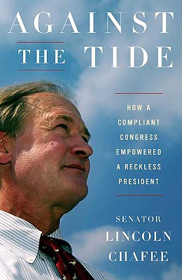 Against the Tide: How a Compliant Congress Empowered a Reckless President, Lincoln Chafee