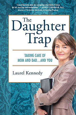 The Daughter Trap: Taking Care of Mom and Dad...and You, Laurel Kennedy