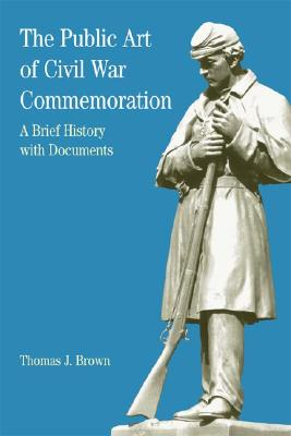 The Public Art of Civil War Commemoration: A Brief History with Documents (Bedford Series in History & Culture), Thomas J. Brown