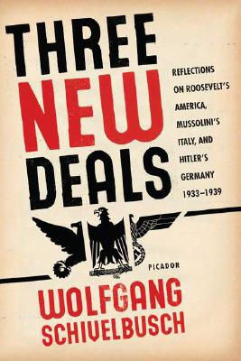 Three New Deals: Reflections on Roosevelt's America, Mussolini's Italy, and Hitler's Germany, 1933-1939, Schivelbusch, Wolfgang