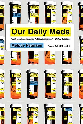 Our Daily Meds: How the Pharmaceutical Companies Transformed Themselves into Slick Marketing Machines and Hooked the Nation on Prescription Drugs, Petersen, Melody