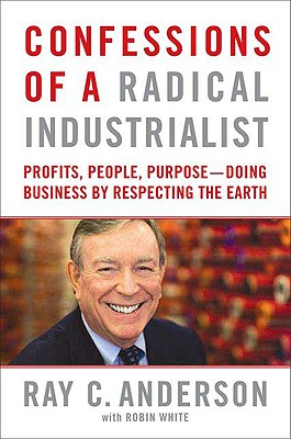 Confessions of a Radical Industrialist: Profits, People, Purpose--Doing Business by Respecting the Earth, Ray C. Anderson, Robin White