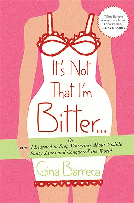 IT'S NOT THAT I'M BITTER : OR HOW I LEARNED TO STOP WORRYING ABOUT VISIBLE PANTY LINES AND CONQUERED T, BARRECA, GINA