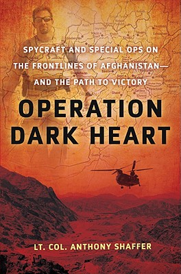 Operation Dark Heart: Spycraft and Special Ops on the Frontlines of Afghanistan -- and The Path to Victory, Anthony Shaffer