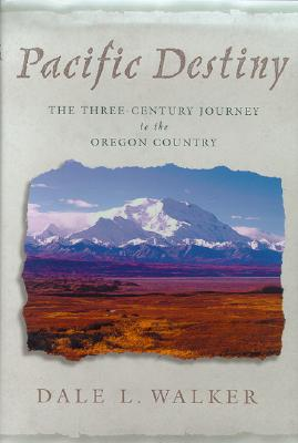Pacific Destiny: The Three-Century Journey to the Oregon Country, Walker, Dale L.