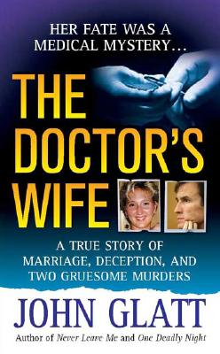 The Doctor's Wife: A True Story of Marriage, Deception and Two Gruesome Murders (St. Martin's True Crime Library), John Glatt