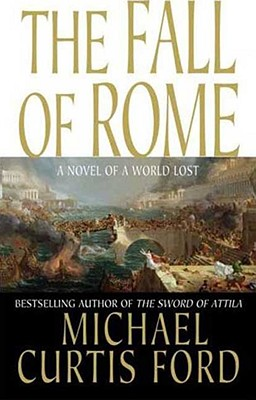 The Fall of Rome: A Novel of a World Lost, MICHAEL CURTIS FORD