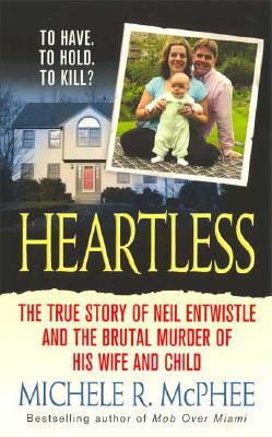 Heartless: The True Story of Neil Entwistle and the Cold Blooded Murder of his Wife and Child (St. Martin's True Crime Library), McPhee, Michele R.