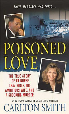 Poisoned Love: The True Story of ER Nurse Chaz Higgs, his Ambitious Wife, and a Shocking Murder, Carlton Smith