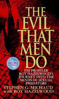 "The Evil That Men Do: FBI Profiler Roy Hazelwood's Journey into the Minds of Sexual Predators, ""Michaud, Stephen G., Hazelwood, Roy"""