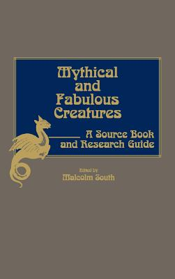 Mythical and Fabulous Creatures: A Source Book and Research Guide, South, Malcolm