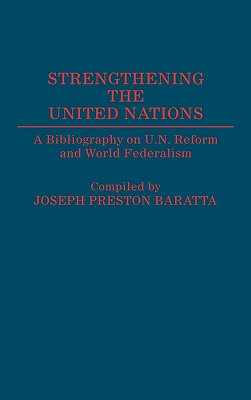 Strengthening the United Nations: A Bibliography on U.N. Reform and World Federalism (Bibliographies and Indexes in World History), Baratta, Joseph Preston